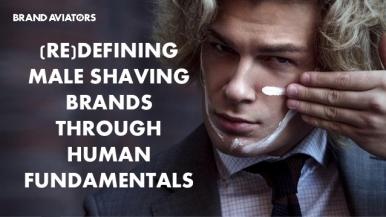 (Re)defining Male Shaving Brands Through Human Fundamentals